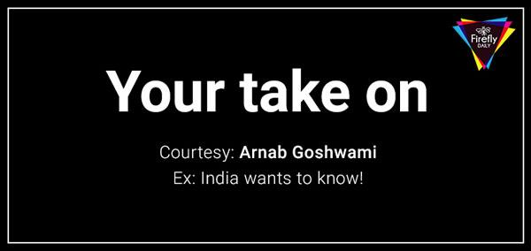 Your Take on this Arnab Goshwami
